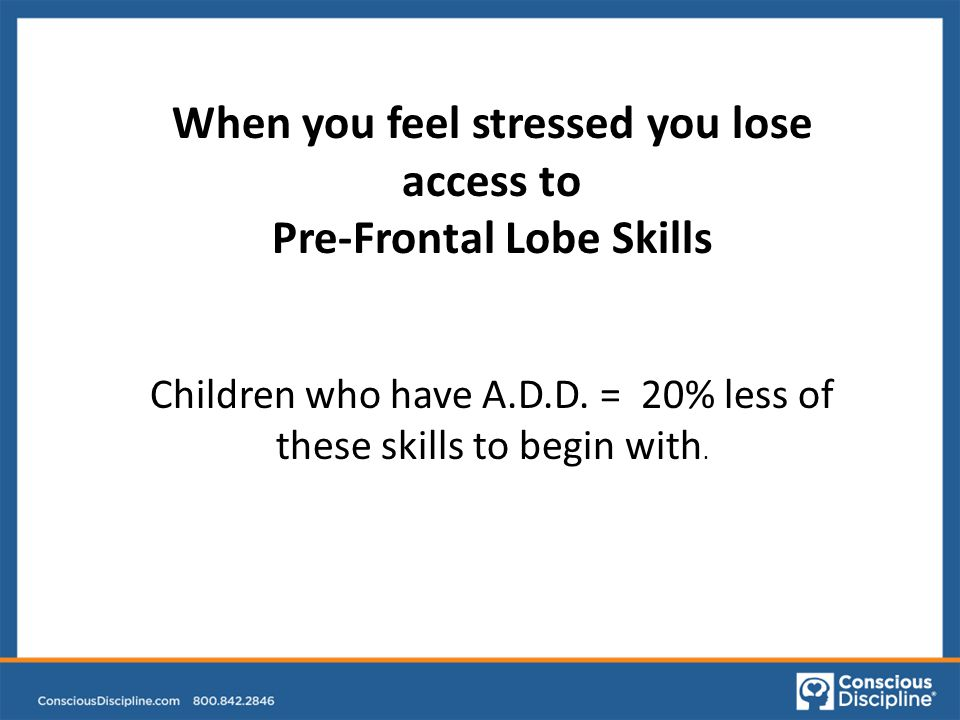 When you feel stressed you lose access to Pre-Frontal Lobe Skills