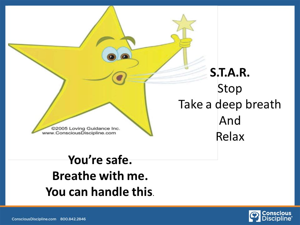 S.T.A.R. Stop Take a deep breath And Relax You're safe. Breathe with me. You can handle this.