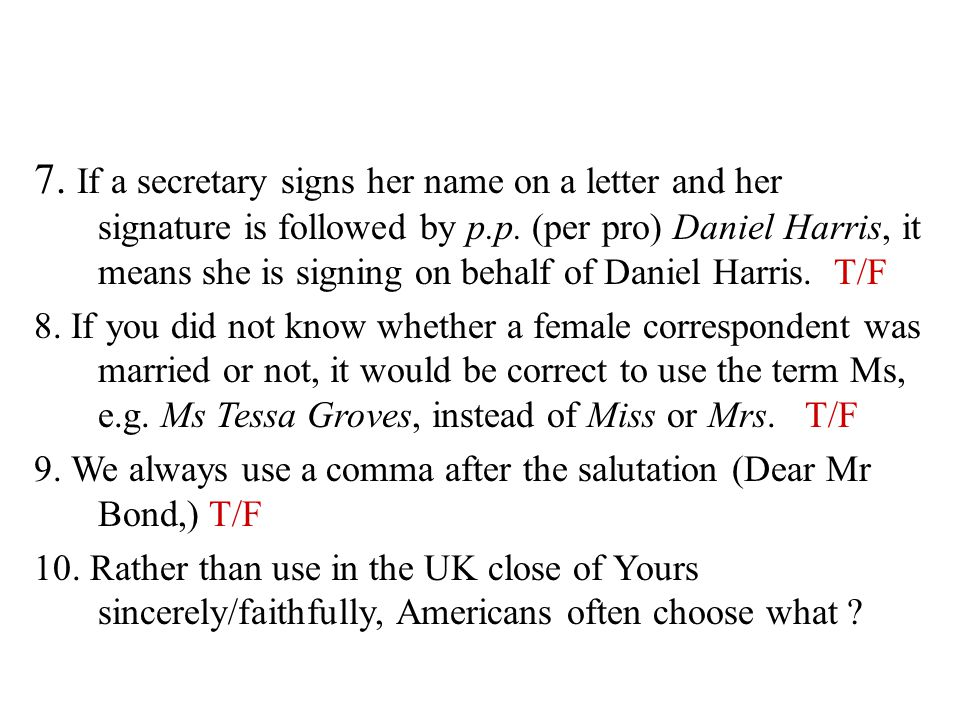 7. If a secretary signs her name on a letter and her signature is followed by p.p. (per pro) Daniel Harris, it means she is signing on behalf of Daniel Harris. T/F