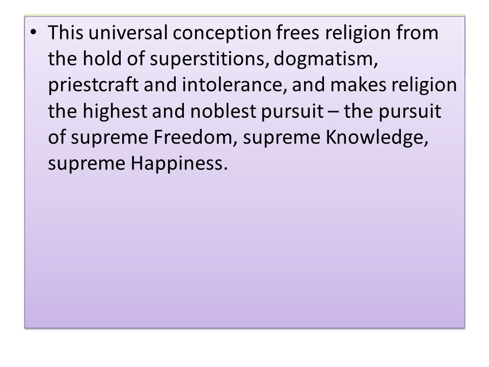 This universal conception frees religion from the hold of superstitions, dogmatism, priestcraft and intolerance, and makes religion the highest and noblest pursuit – the pursuit of supreme Freedom, supreme Knowledge, supreme Happiness.