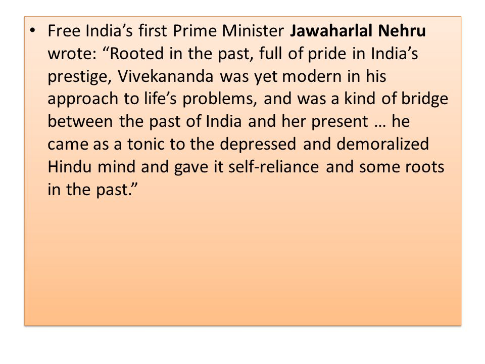 Free India's first Prime Minister Jawaharlal Nehru wrote: Rooted in the past, full of pride in India's prestige, Vivekananda was yet modern in his approach to life's problems, and was a kind of bridge between the past of India and her present … he came as a tonic to the depressed and demoralized Hindu mind and gave it self-reliance and some roots in the past.
