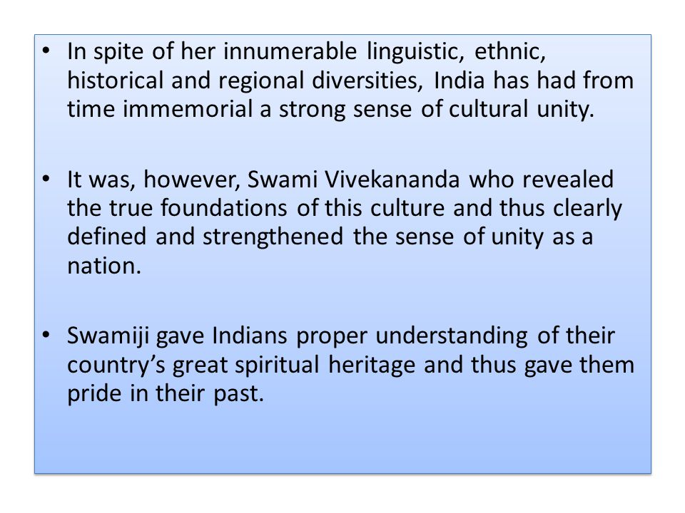 In spite of her innumerable linguistic, ethnic, historical and regional diversities, India has had from time immemorial a strong sense of cultural unity.