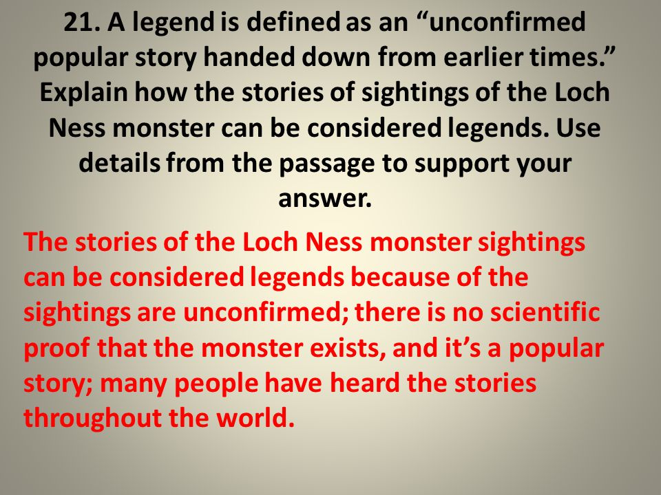 21. A legend is defined as an unconfirmed popular story handed down from earlier times. Explain how the stories of sightings of the Loch Ness monster can be considered legends. Use details from the passage to support your answer.