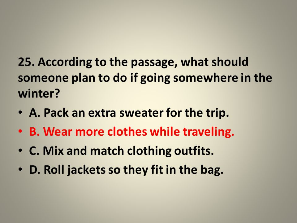25. According to the passage, what should someone plan to do if going somewhere in the winter