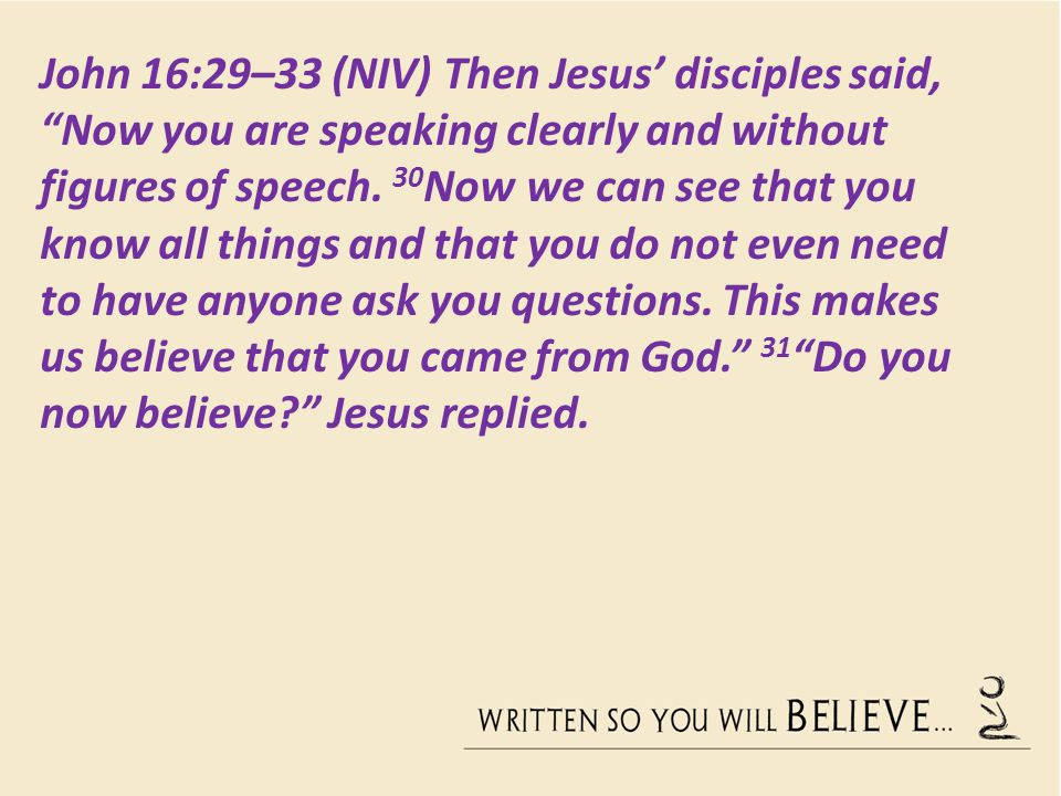 John 16:29–33 (NIV) Then Jesus' disciples said, Now you are speaking clearly and without figures of speech.