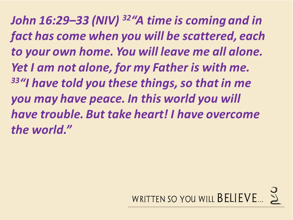 John 16:29–33 (NIV) 32 A time is coming and in fact has come when you will be scattered, each to your own home.