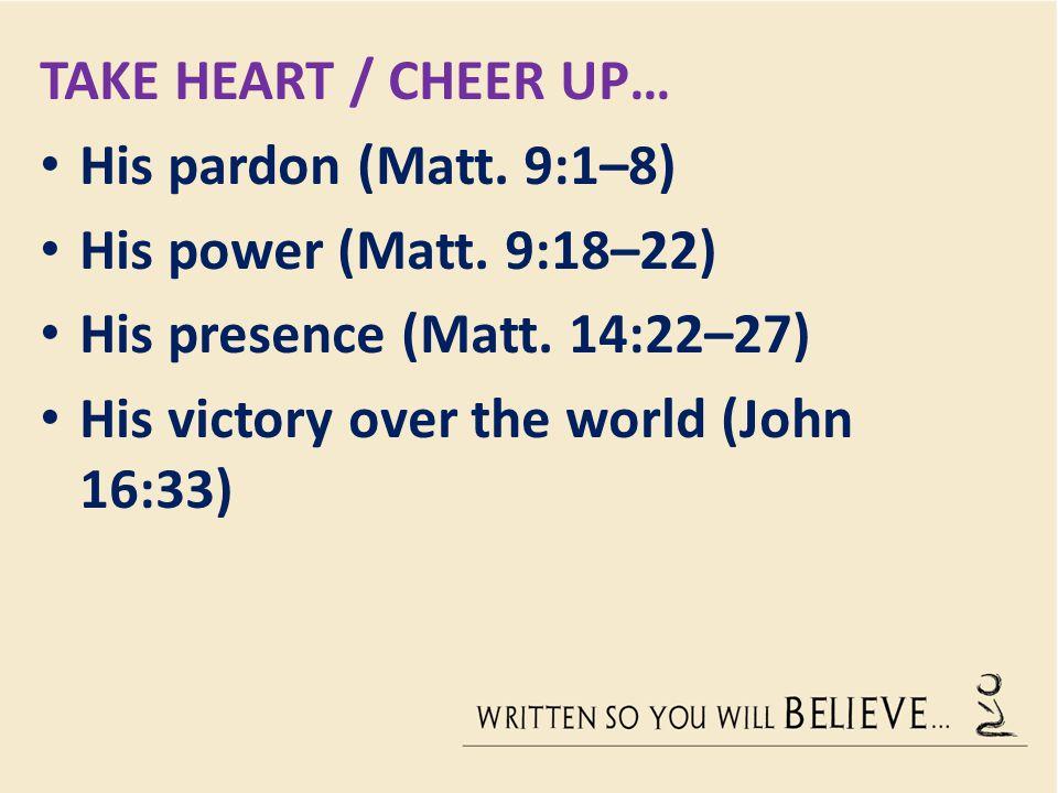 Take heart / Cheer up… His pardon (Matt. 9:1–8) His power (Matt. 9:18–22) His presence (Matt. 14:22–27)