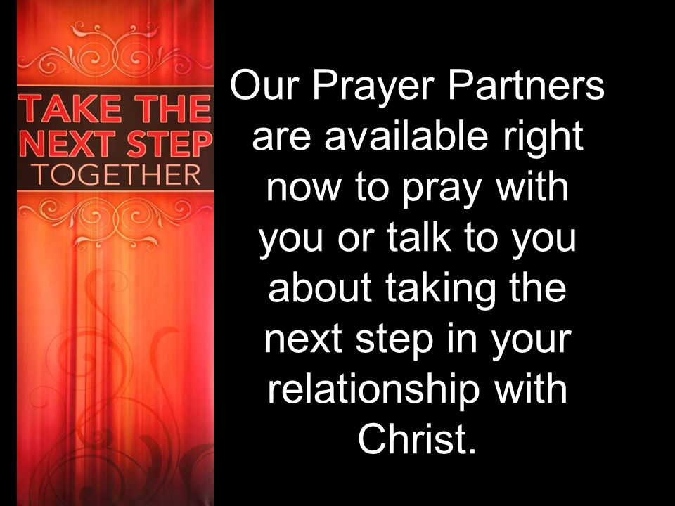 Our Prayer Partners are available right now to pray with you or talk to you about taking the next step in your relationship with Christ.