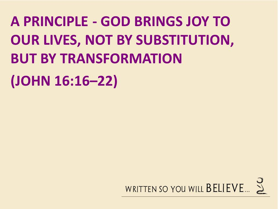 A Principle - God brings joy to our lives, not by substitution, but by transformation