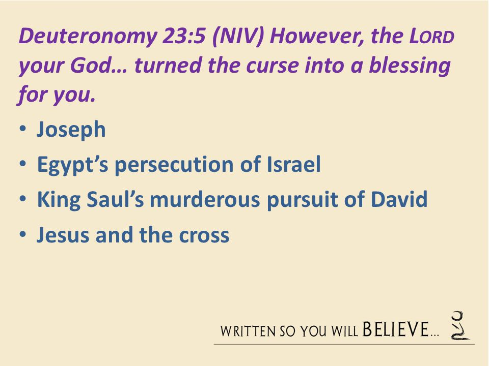 Deuteronomy 23:5 (NIV) However, the Lord your God… turned the curse into a blessing for you.