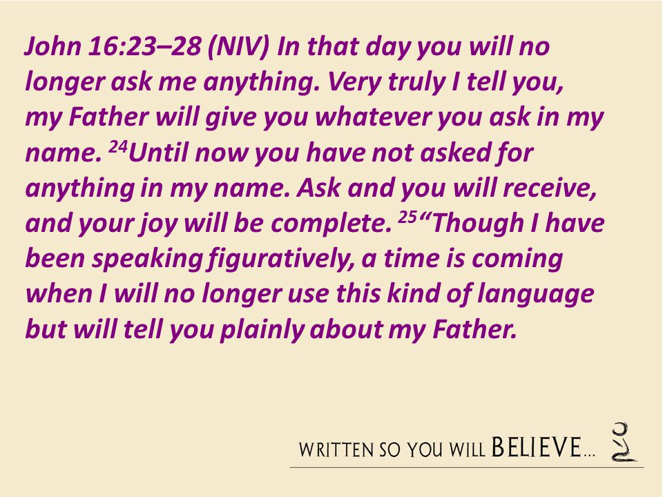 John 16:23–28 (NIV) In that day you will no longer ask me anything