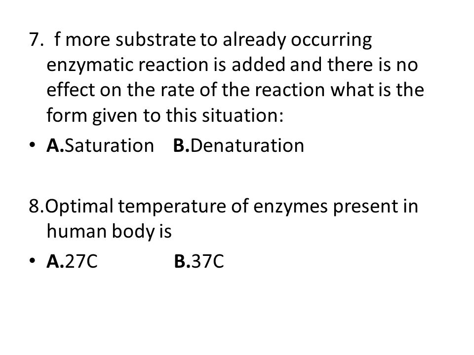 7. f more substrate to already occurring enzymatic reaction is added and there is no effect on the rate of the reaction what is the form given to this situation: