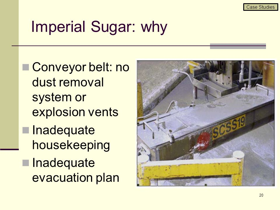Case Studies Imperial Sugar: why. Conveyor belt: no dust removal system or explosion vents. Inadequate housekeeping.