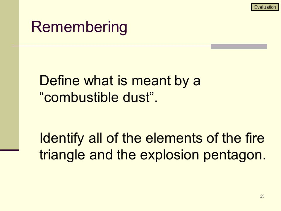 Evaluation Remembering. Define what is meant by a combustible dust . Identify all of the elements of the fire triangle and the explosion pentagon.