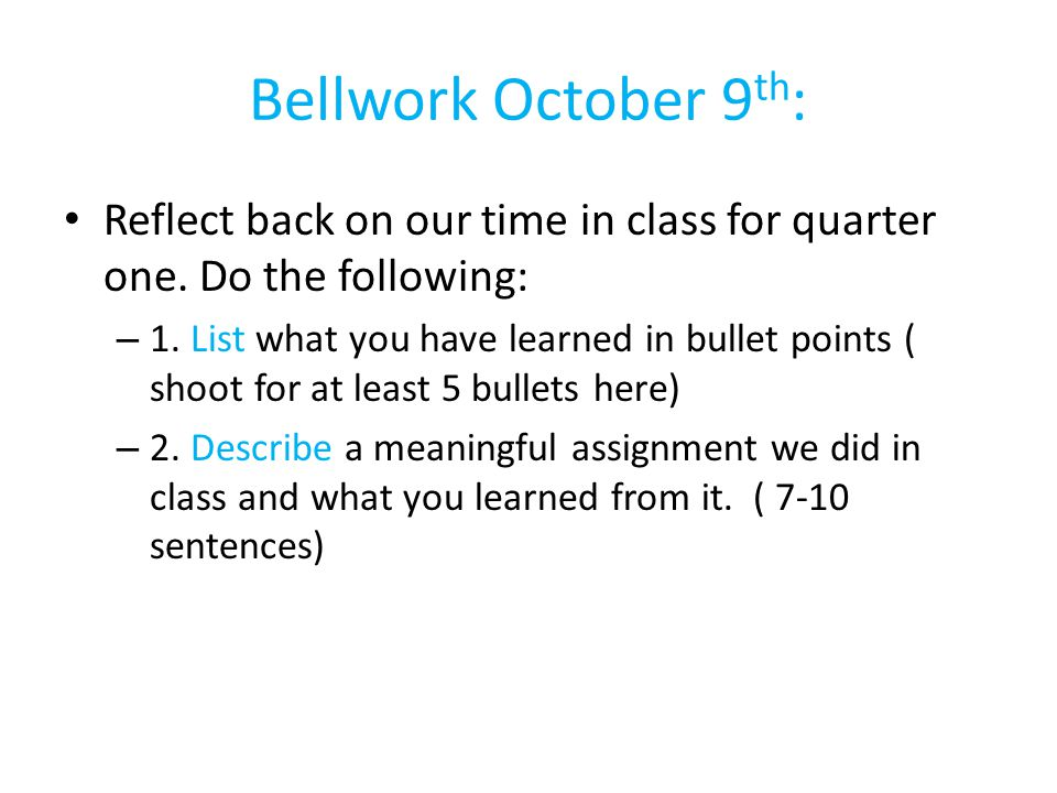 Bellwork October 9th: Reflect back on our time in class for quarter one. Do the following: