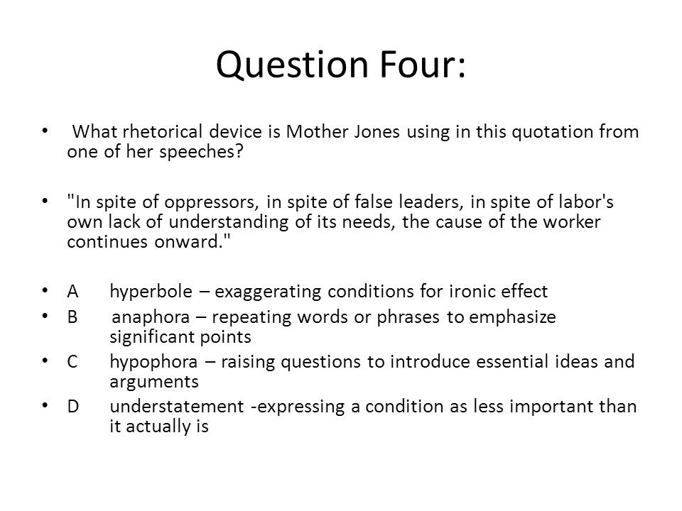 Question Four: What rhetorical device is Mother Jones using in this quotation from one of her speeches