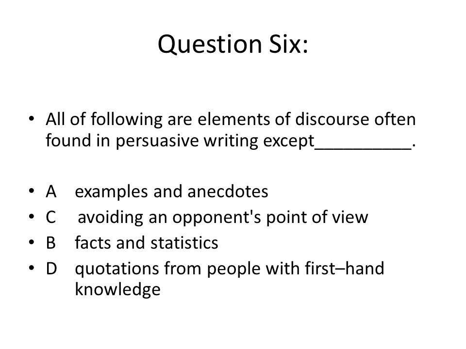 Question Six: All of following are elements of discourse often found in persuasive writing except__________.