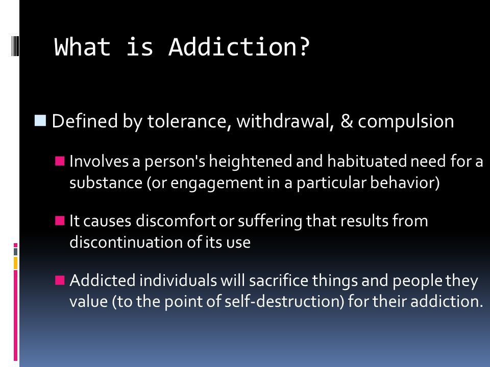 What is Addiction Defined by tolerance, withdrawal, & compulsion