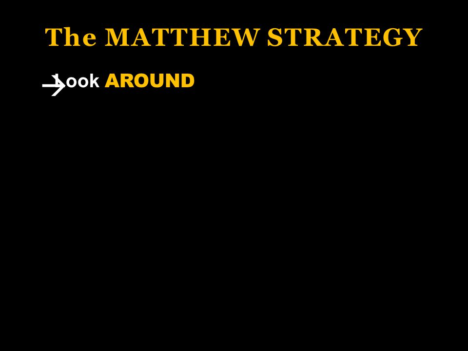 The MATTHEW STRATEGY Look AROUND