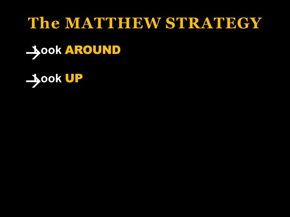 The MATTHEW STRATEGY Look AROUND Look UP