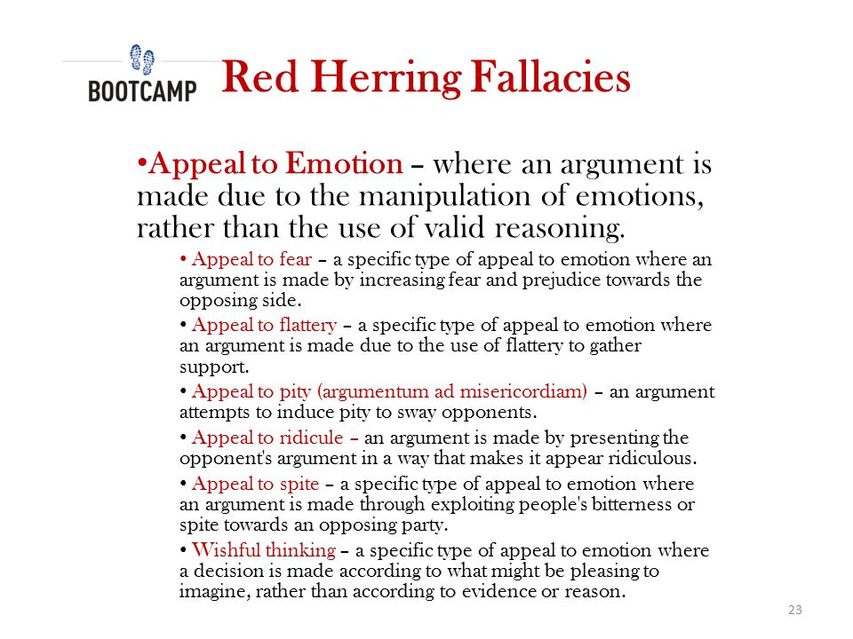 Red Herring Fallacies Appeal to Emotion – where an argument is made due to the manipulation of emotions, rather than the use of valid reasoning.