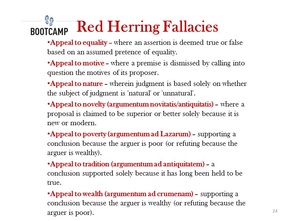 Red Herring Fallacies Appeal to equality – where an assertion is deemed true or false based on an assumed pretence of equality.