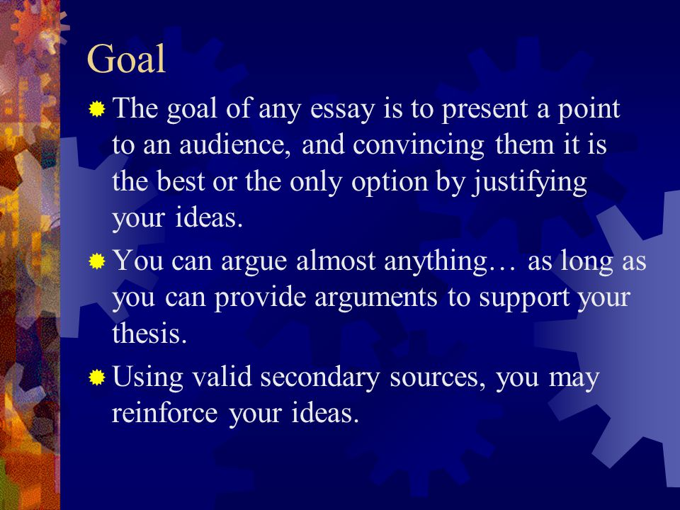 Goal The goal of any essay is to present a point to an audience, and convincing them it is the best or the only option by justifying your ideas.
