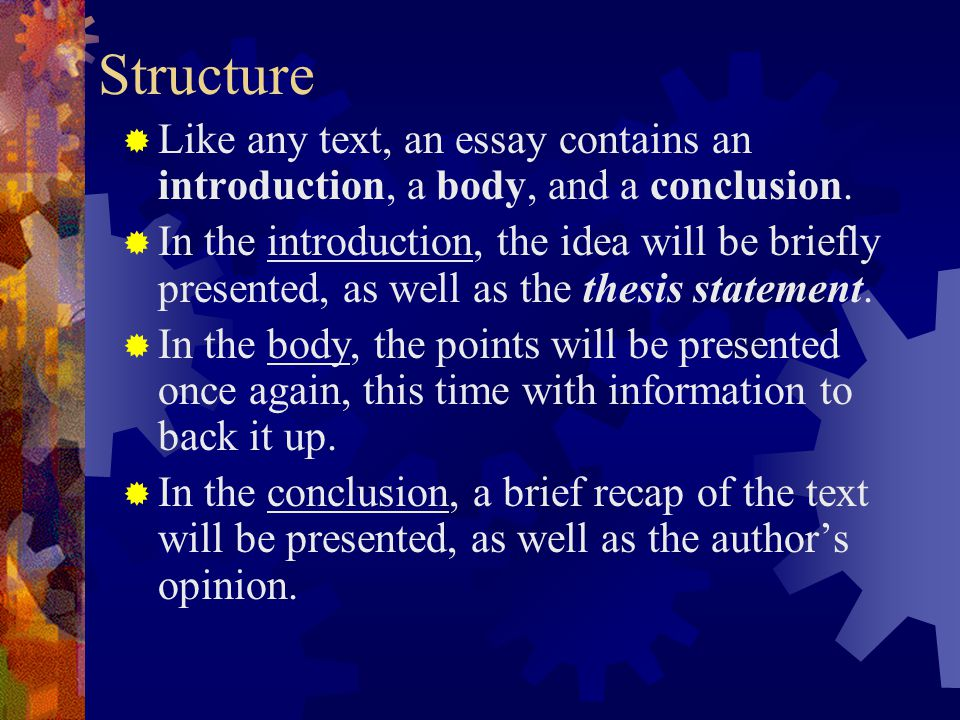 Structure Like any text, an essay contains an introduction, a body, and a conclusion.