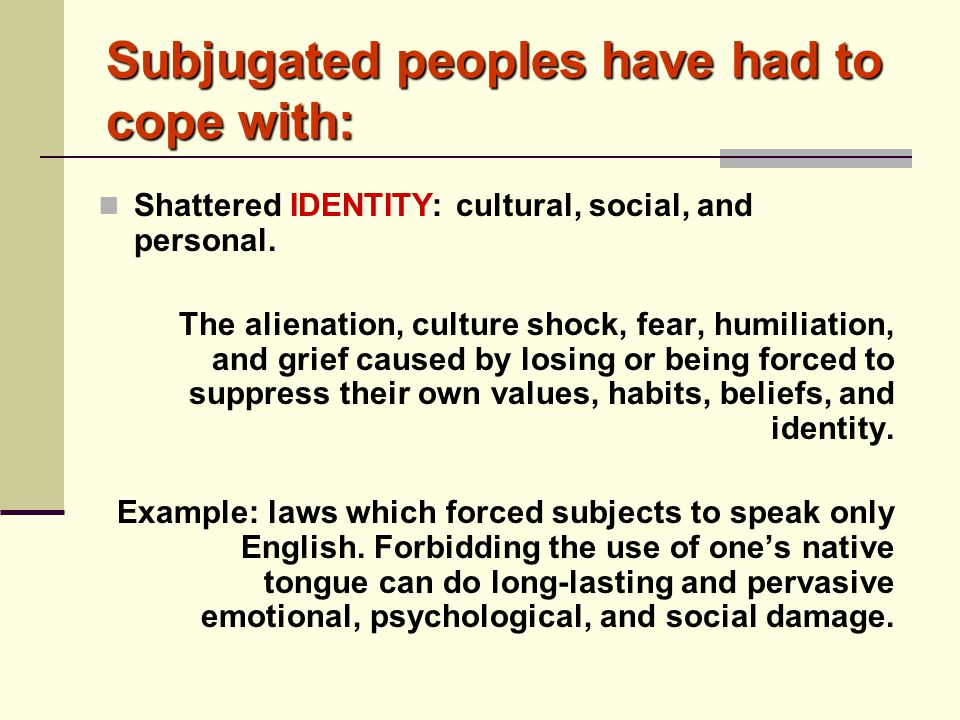 Subjugated peoples have had to cope with: