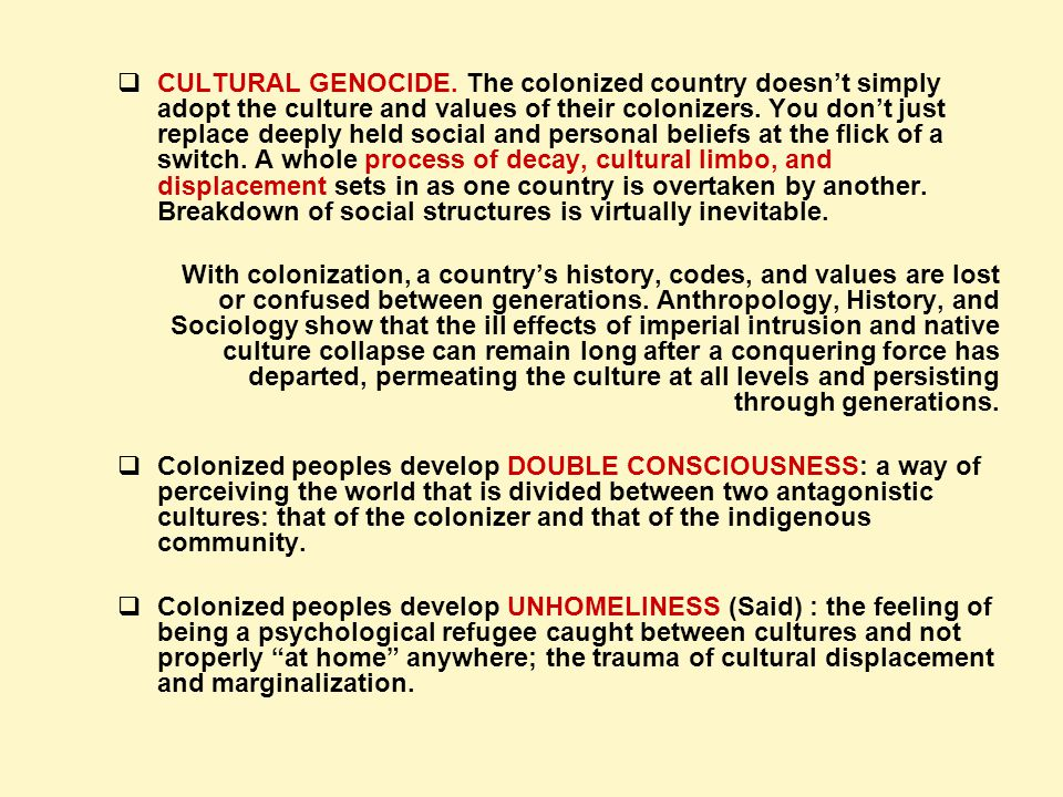 CULTURAL GENOCIDE. The colonized country doesn't simply adopt the culture and values of their colonizers. You don't just replace deeply held social and personal beliefs at the flick of a switch. A whole process of decay, cultural limbo, and displacement sets in as one country is overtaken by another. Breakdown of social structures is virtually inevitable.