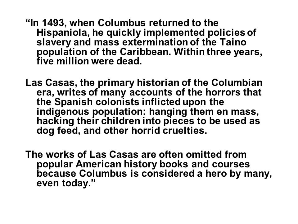 In 1493, when Columbus returned to the Hispaniola, he quickly implemented policies of slavery and mass extermination of the Taino population of the Caribbean. Within three years, five million were dead.