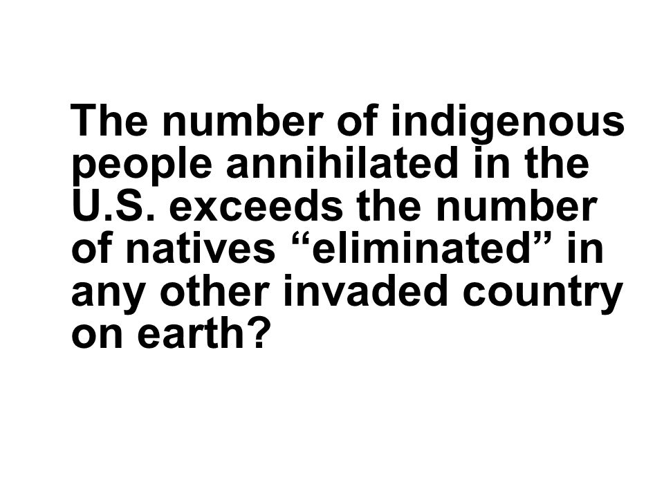 The number of indigenous people annihilated in the U. S