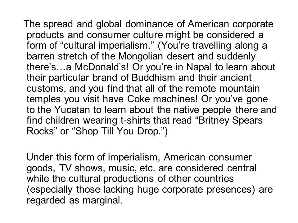 The spread and global dominance of American corporate products and consumer culture might be considered a form of cultural imperialism. (You're travelling along a barren stretch of the Mongolian desert and suddenly there's…a McDonald's! Or you're in Napal to learn about their particular brand of Buddhism and their ancient customs, and you find that all of the remote mountain temples you visit have Coke machines! Or you've gone to the Yucatan to learn about the native people there and find children wearing t-shirts that read Britney Spears Rocks or Shop Till You Drop. )