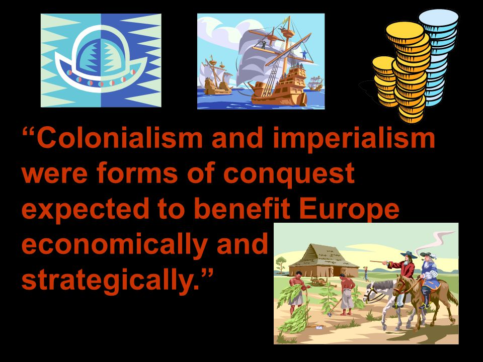 Colonialism and imperialism were forms of conquest expected to benefit Europe economically and strategically.