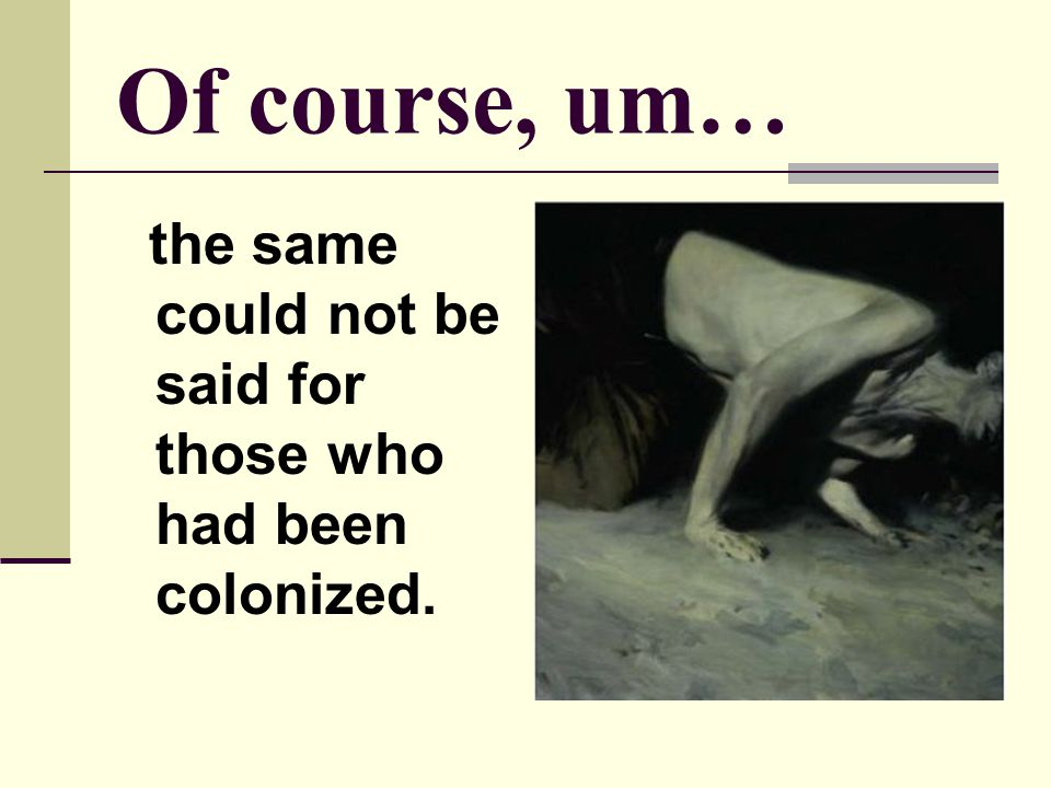 Of course, um… the same could not be said for those who had been colonized.