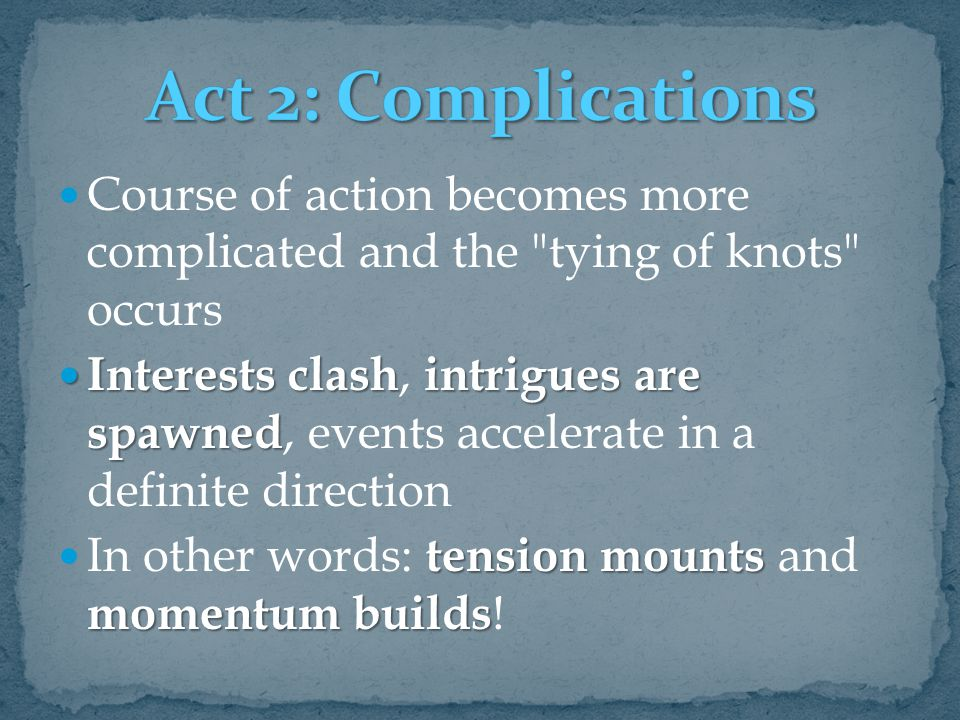 Act 2: Complications Course of action becomes more complicated and the tying of knots occurs.