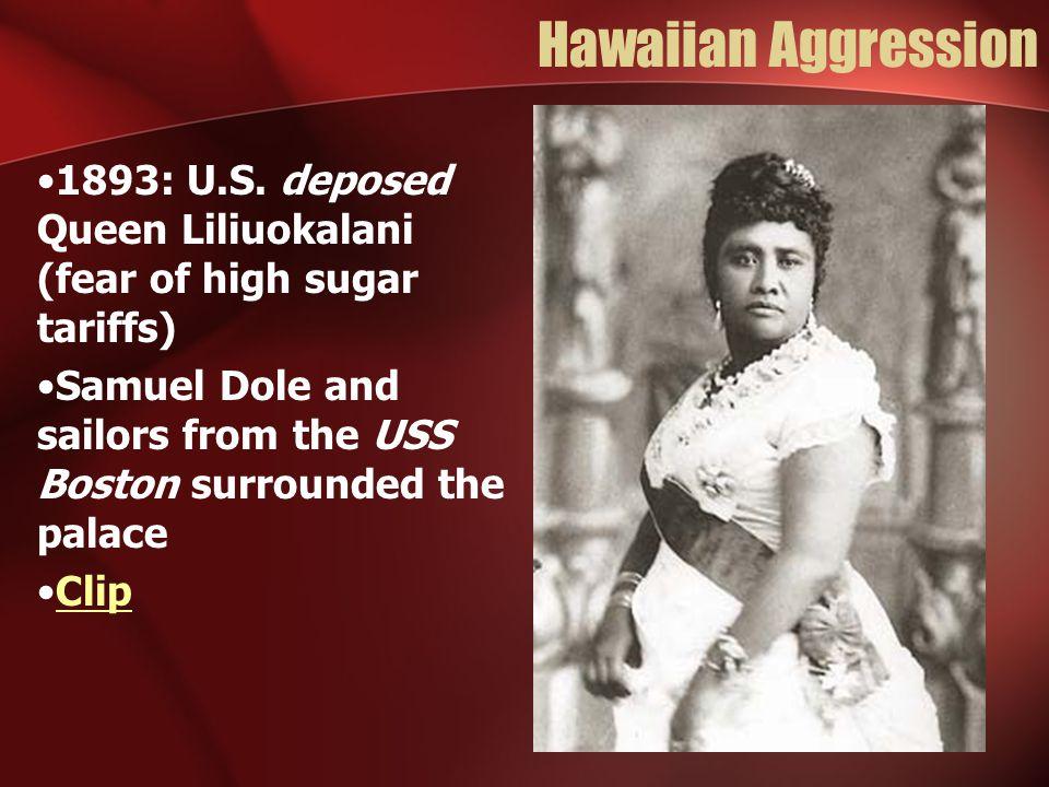 Hawaiian Aggression 1893: U.S. deposed Queen Liliuokalani (fear of high sugar tariffs)