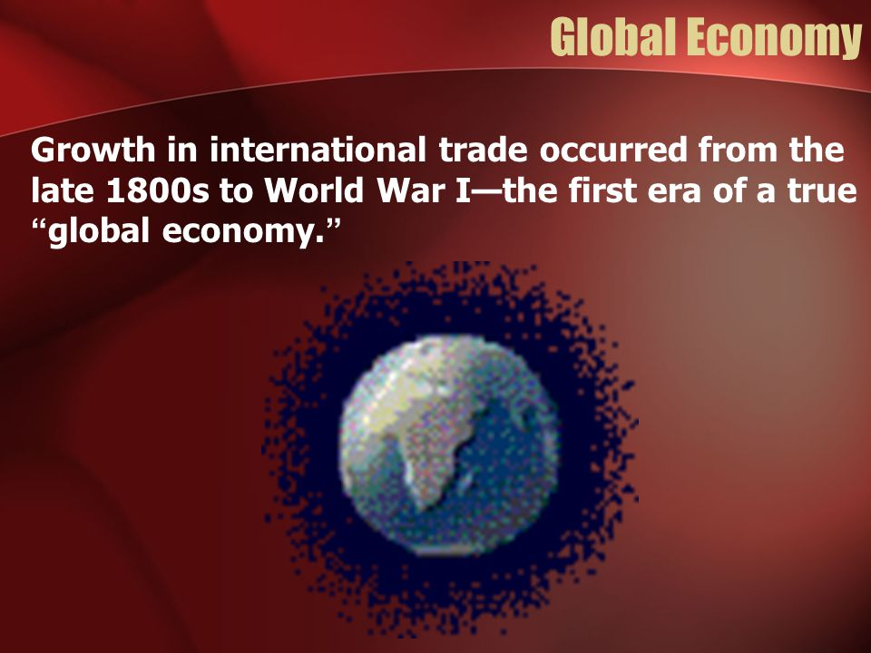 Global Economy Growth in international trade occurred from the late 1800s to World War I—the first era of a true global economy.