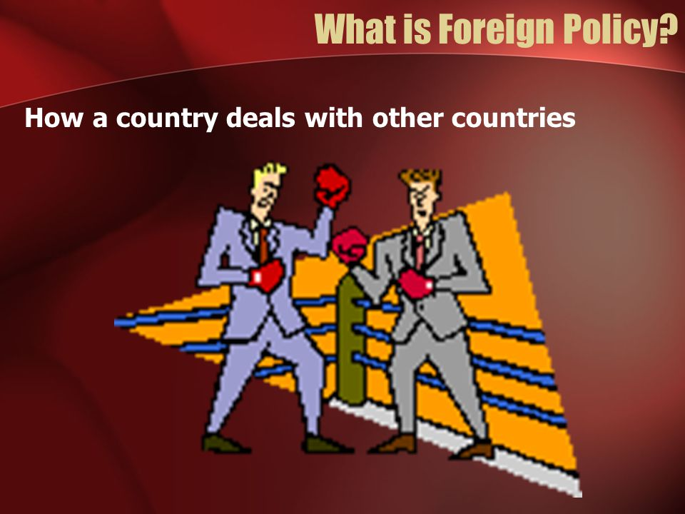 What is Foreign Policy How a country deals with other countries