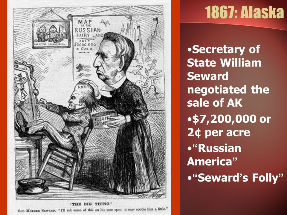 1867: Alaska Secretary of State William Seward negotiated the sale of AK. $7,200,000 or 2¢ per acre.