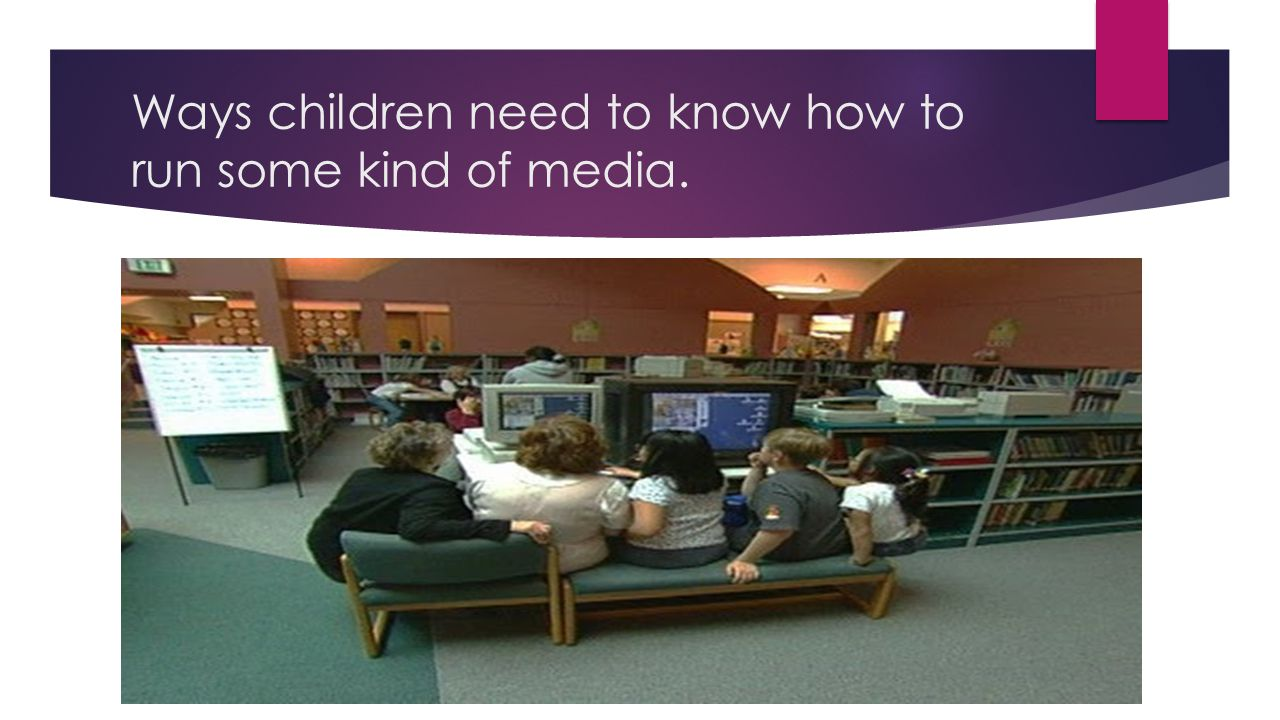 Ways children need to know how to run some kind of media.