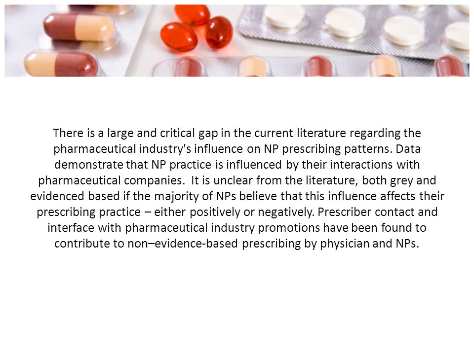 There is a large and critical gap in the current literature regarding the pharmaceutical industry s influence on NP prescribing patterns.