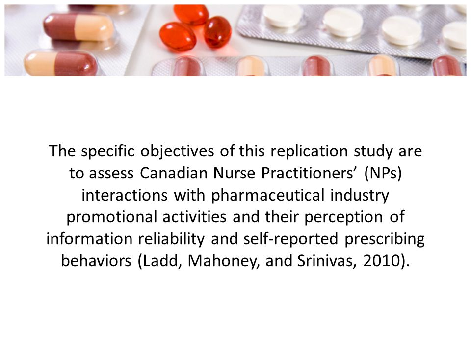 The specific objectives of this replication study are to assess Canadian Nurse Practitioners' (NPs) interactions with pharmaceutical industry promotional activities and their perception of information reliability and self-reported prescribing behaviors (Ladd, Mahoney, and Srinivas, 2010).