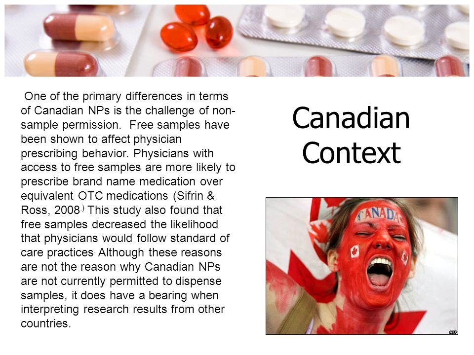 One of the primary differences in terms of Canadian NPs is the challenge of non-sample permission. Free samples have been shown to affect physician prescribing behavior. Physicians with access to free samples are more likely to prescribe brand name medication over equivalent OTC medications (Sifrin & Ross, 2008.) This study also found that free samples decreased the likelihood that physicians would follow standard of care practices. Although these reasons are not the reason why Canadian NPs are not currently permitted to dispense samples, it does have a bearing when interpreting research results from other countries.