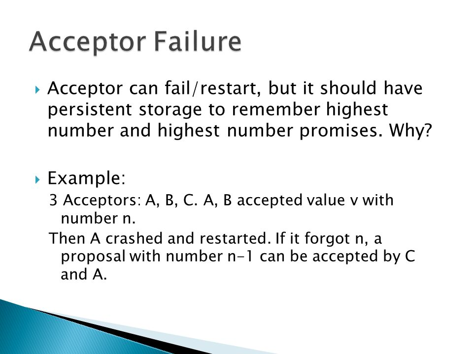 Acceptor Failure Acceptor can fail/restart, but it should have persistent storage to remember highest number and highest number promises. Why