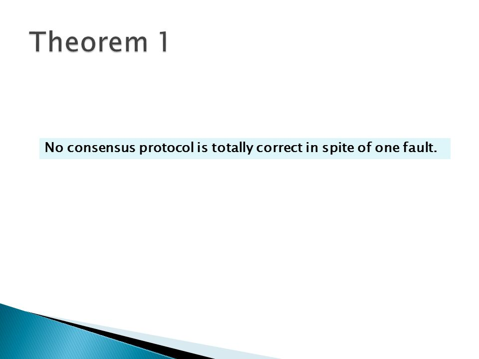 Theorem 1 No consensus protocol is totally correct in spite of one fault.