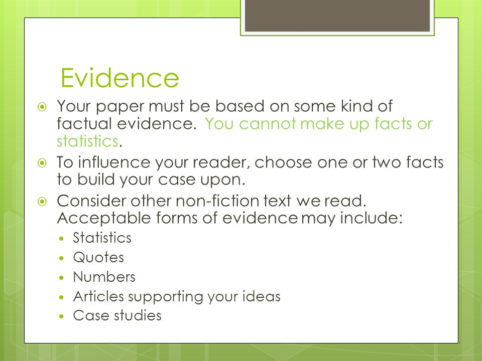 Evidence Your paper must be based on some kind of factual evidence. You cannot make up facts or statistics.