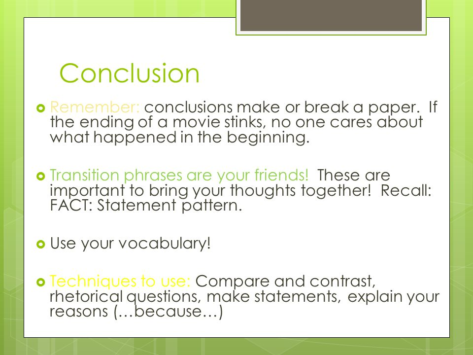 Conclusion Remember: conclusions make or break a paper. If the ending of a movie stinks, no one cares about what happened in the beginning.