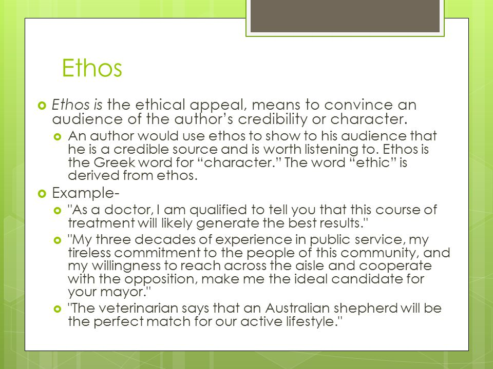 Ethos Ethos is the ethical appeal, means to convince an audience of the author's credibility or character.
