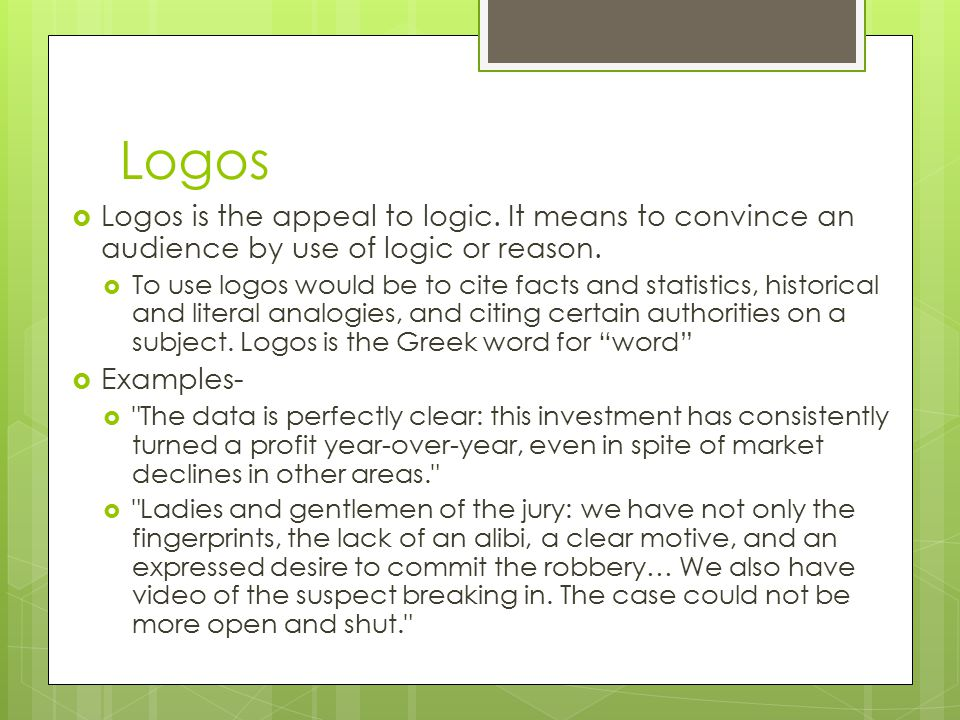 Logos Logos is the appeal to logic. It means to convince an audience by use of logic or reason.